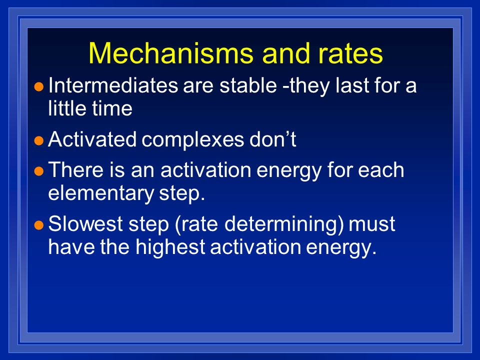Mechanisms and rates Intermediates are stable -they last for a little time. Activated complexes don't.
