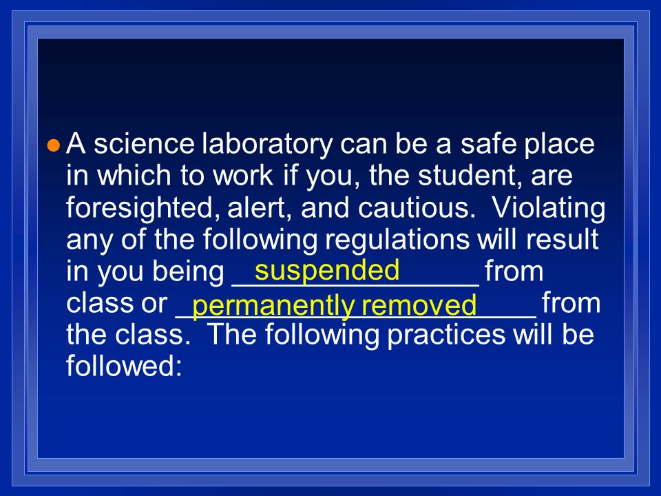 A science laboratory can be a safe place in which to work if you, the student, are foresighted, alert, and cautious. Violating any of the following regulations will result in you being _______________ from class or ______________________ from the class. The following practices will be followed: