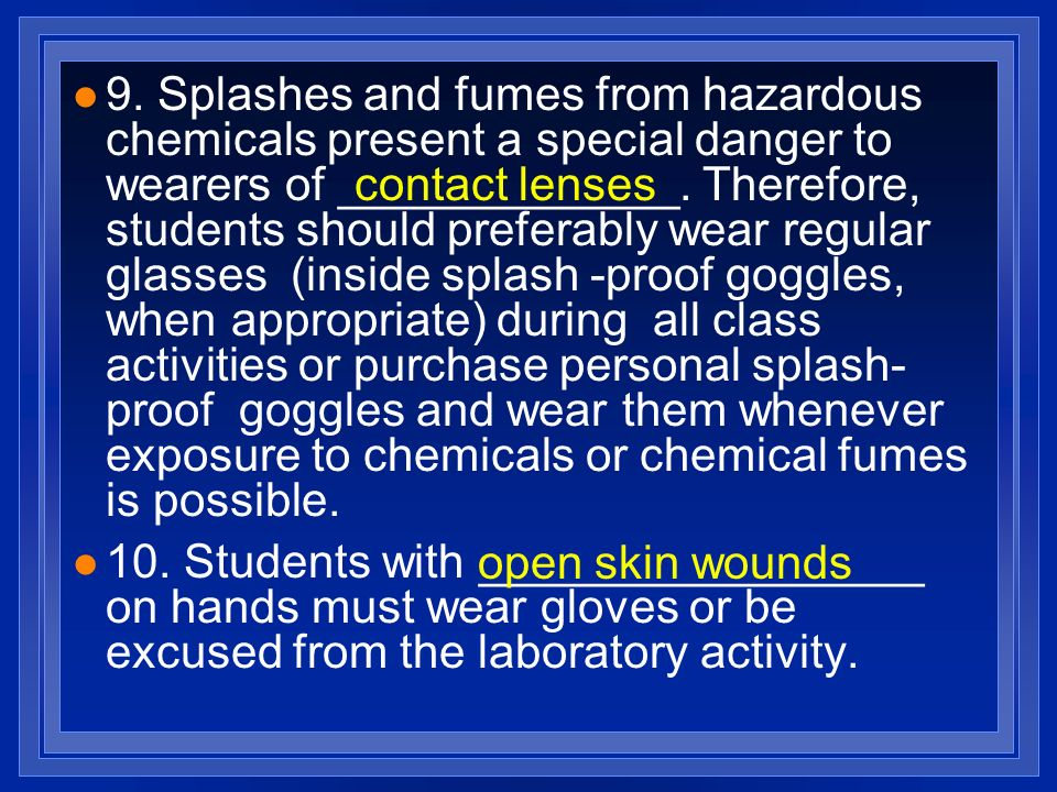 9. Splashes and fumes from hazardous chemicals present a special danger to wearers of _____________. Therefore, students should preferably wear regular glasses (inside splash -proof goggles, when appropriate) during all class activities or purchase personal splash-proof goggles and wear them whenever exposure to chemicals or chemical fumes is possible.