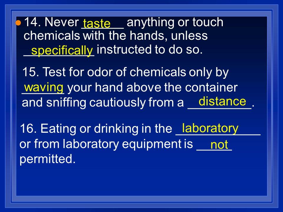 14. Never ______ anything or touch chemicals with the hands, unless __________ instructed to do so.
