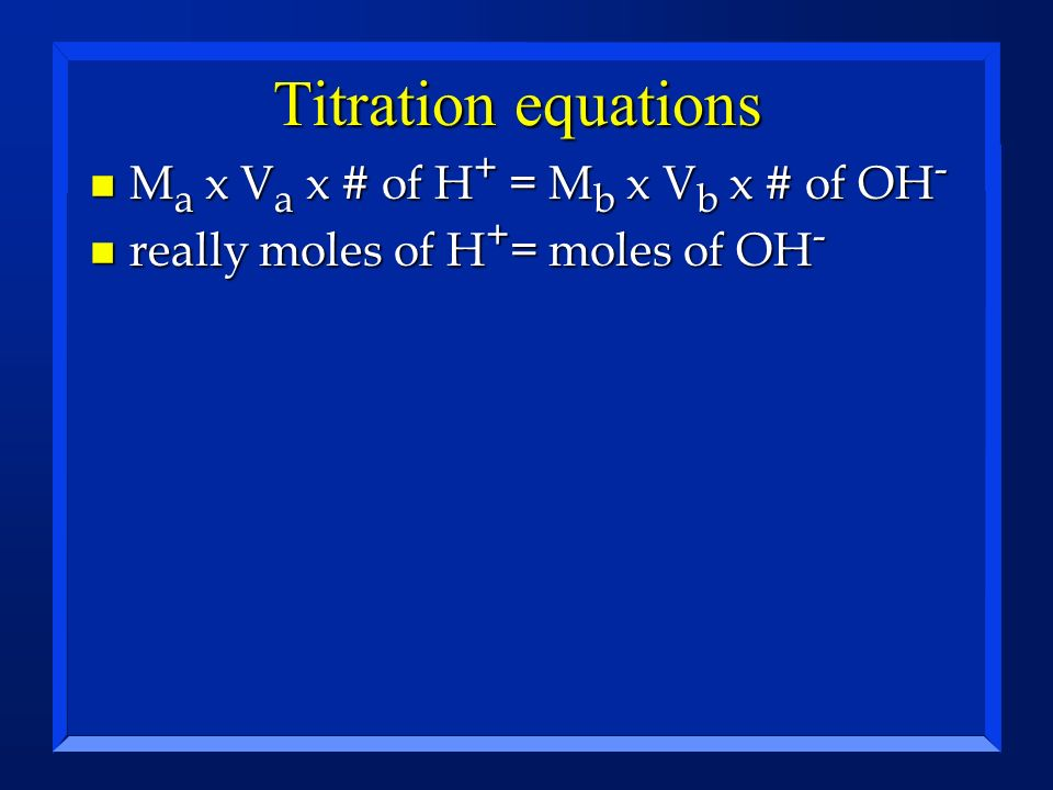 Titration equations Ma x Va x # of H+ = Mb x Vb x # of OH-