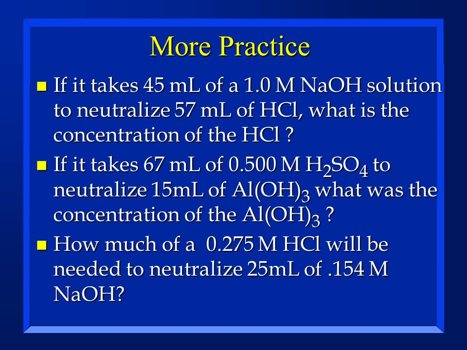 More Practice If it takes 45 mL of a 1.0 M NaOH solution to neutralize 57 mL of HCl, what is the concentration of the HCl
