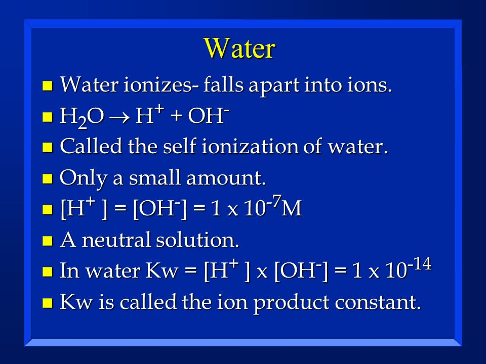 Water Water ionizes- falls apart into ions. H2O ® H+ + OH-