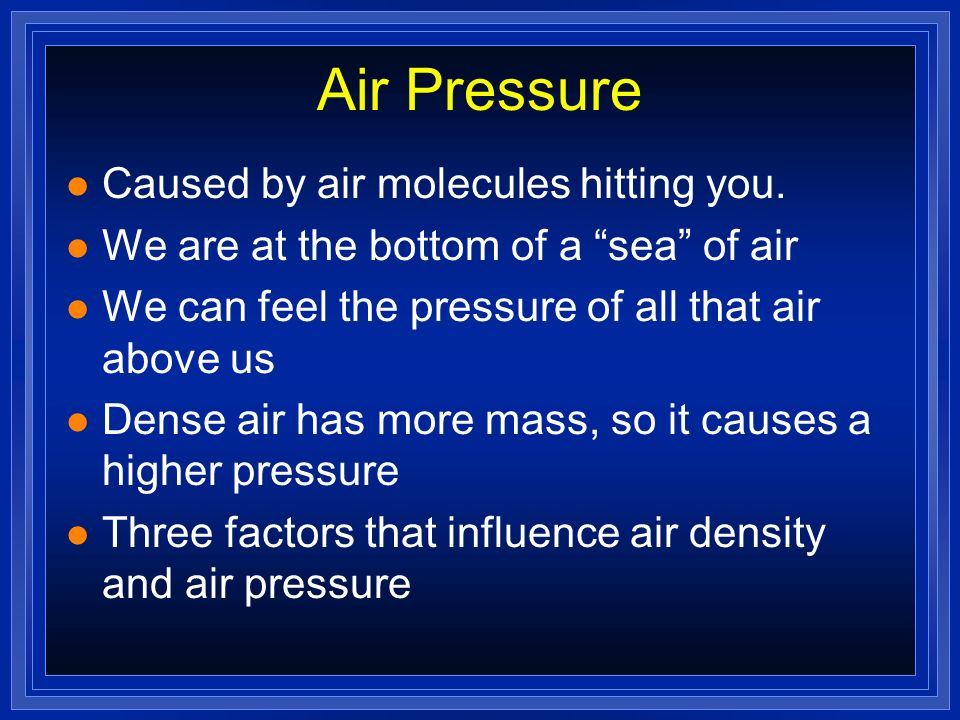 Air Pressure Caused by air molecules hitting you.