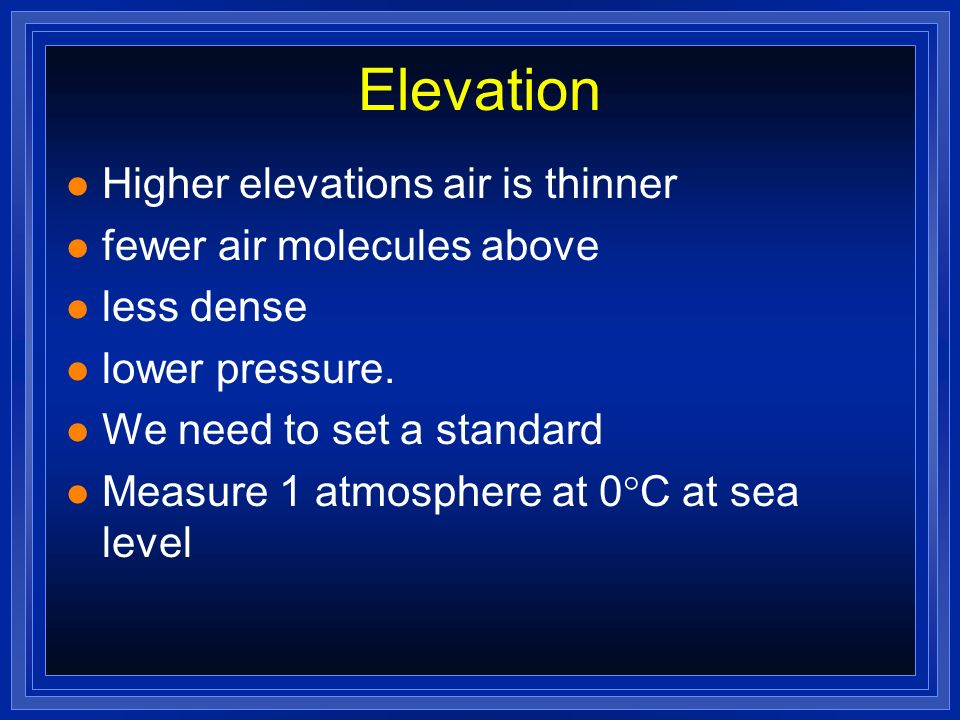 Elevation Higher elevations air is thinner fewer air molecules above