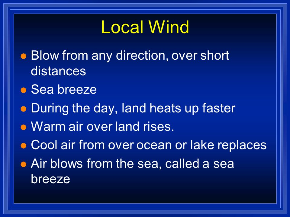 Local Wind Blow from any direction, over short distances Sea breeze