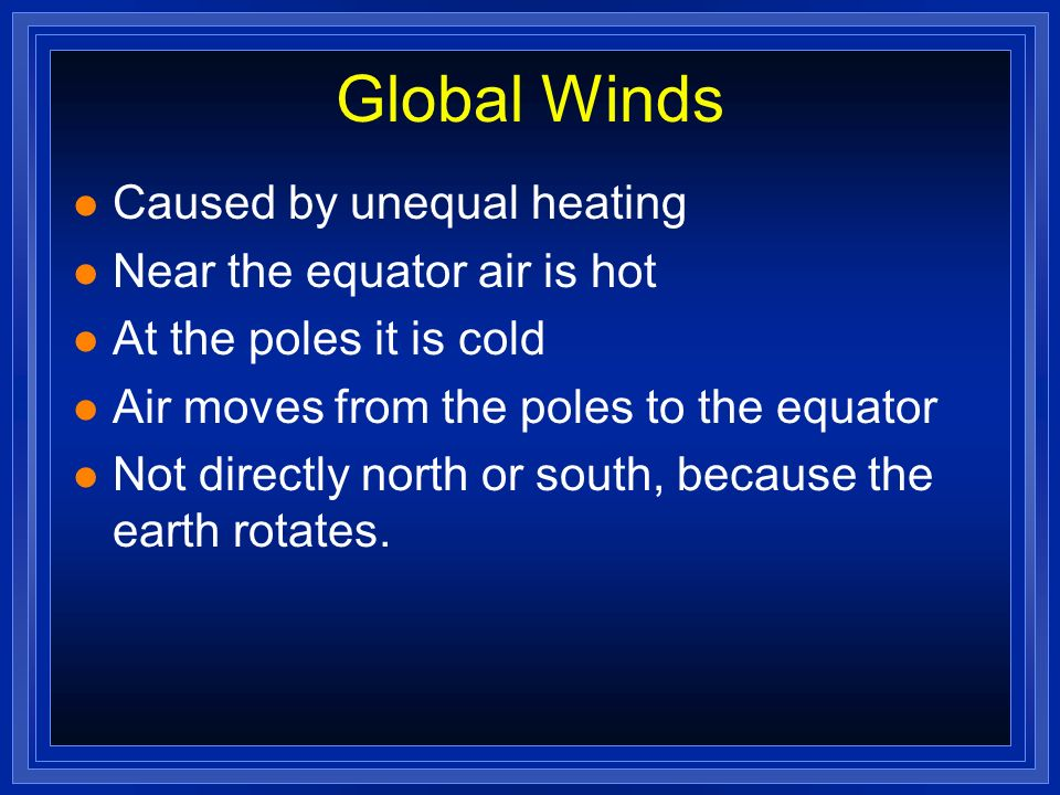 Global Winds Caused by unequal heating Near the equator air is hot