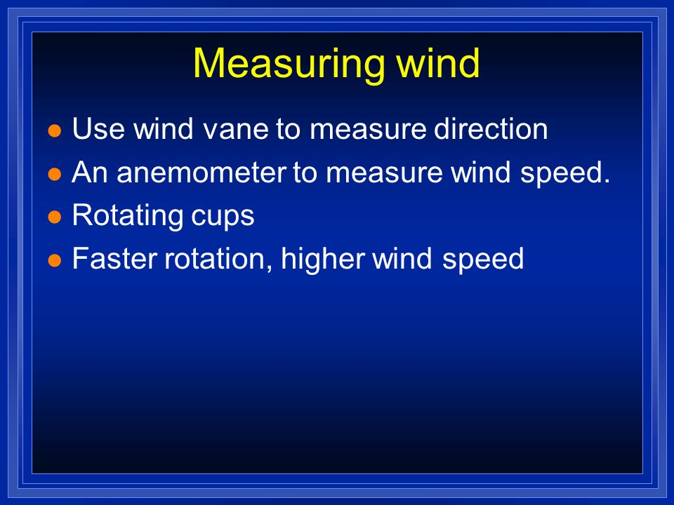 Measuring wind Use wind vane to measure direction