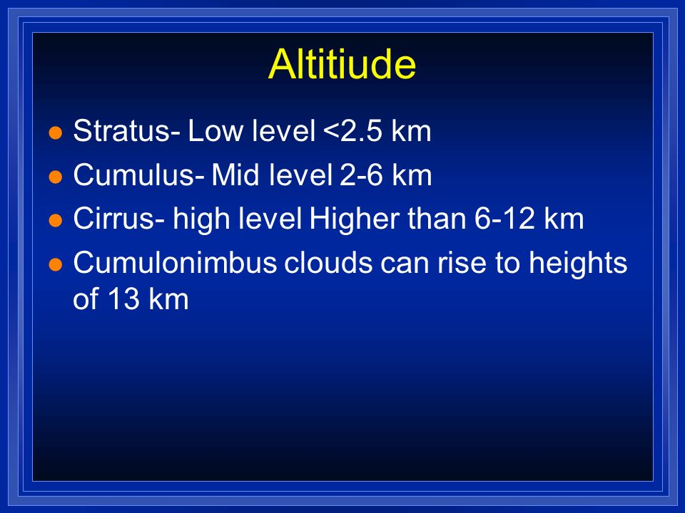 Altitiude Stratus- Low level <2.5 km Cumulus- Mid level 2-6 km