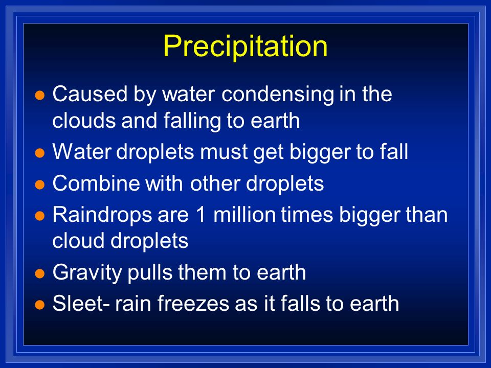 Precipitation Caused by water condensing in the clouds and falling to earth. Water droplets must get bigger to fall.