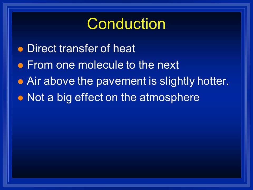 Conduction Direct transfer of heat From one molecule to the next