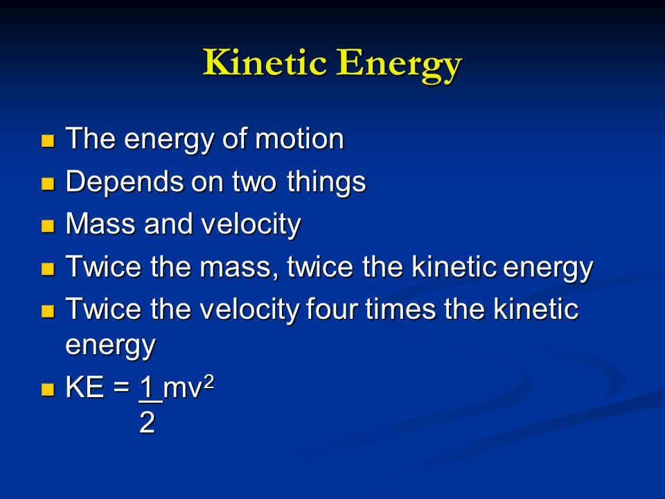Kinetic Energy The energy of motion Depends on two things