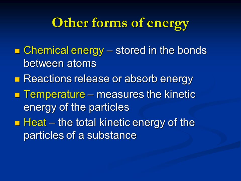 Other forms of energy Chemical energy – stored in the bonds between atoms. Reactions release or absorb energy.