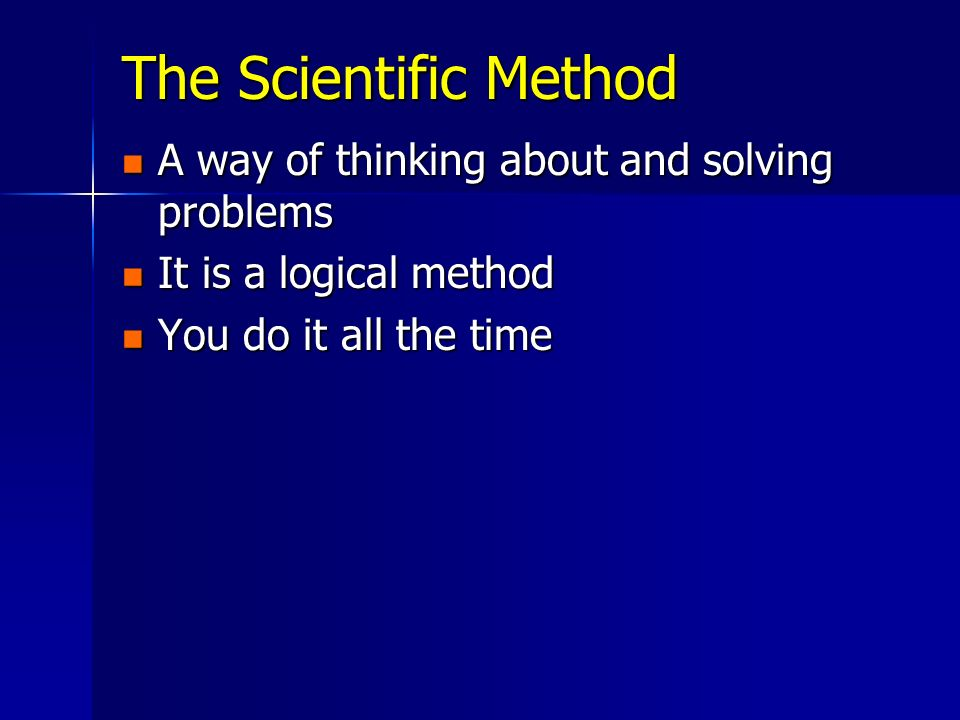 The Scientific Method A way of thinking about and solving problems