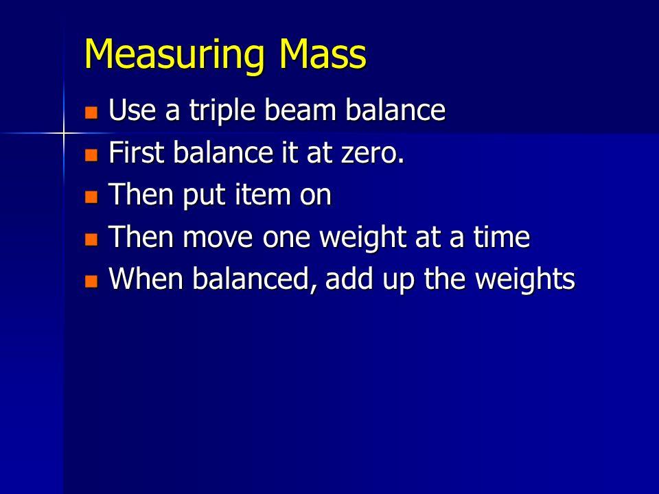 Measuring Mass Use a triple beam balance First balance it at zero.