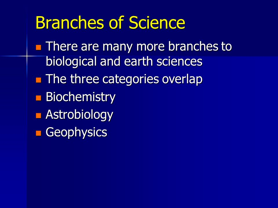 Branches of Science There are many more branches to biological and earth sciences. The three categories overlap.