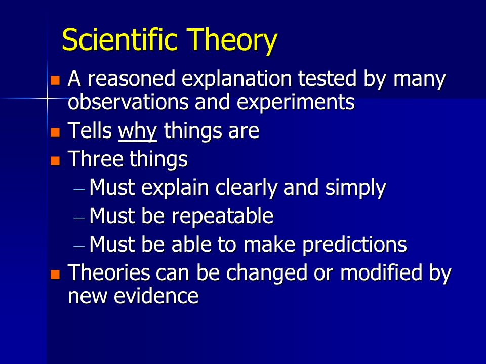 Scientific Theory A reasoned explanation tested by many observations and experiments. Tells why things are.