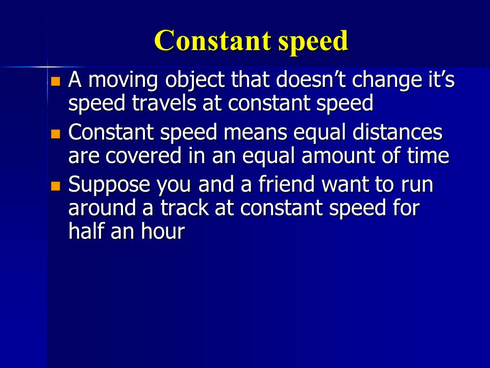 Constant speed A moving object that doesn't change it's speed travels at constant speed.