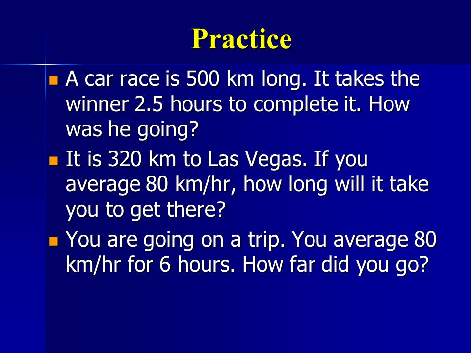 Practice A car race is 500 km long. It takes the winner 2.5 hours to complete it. How was he going