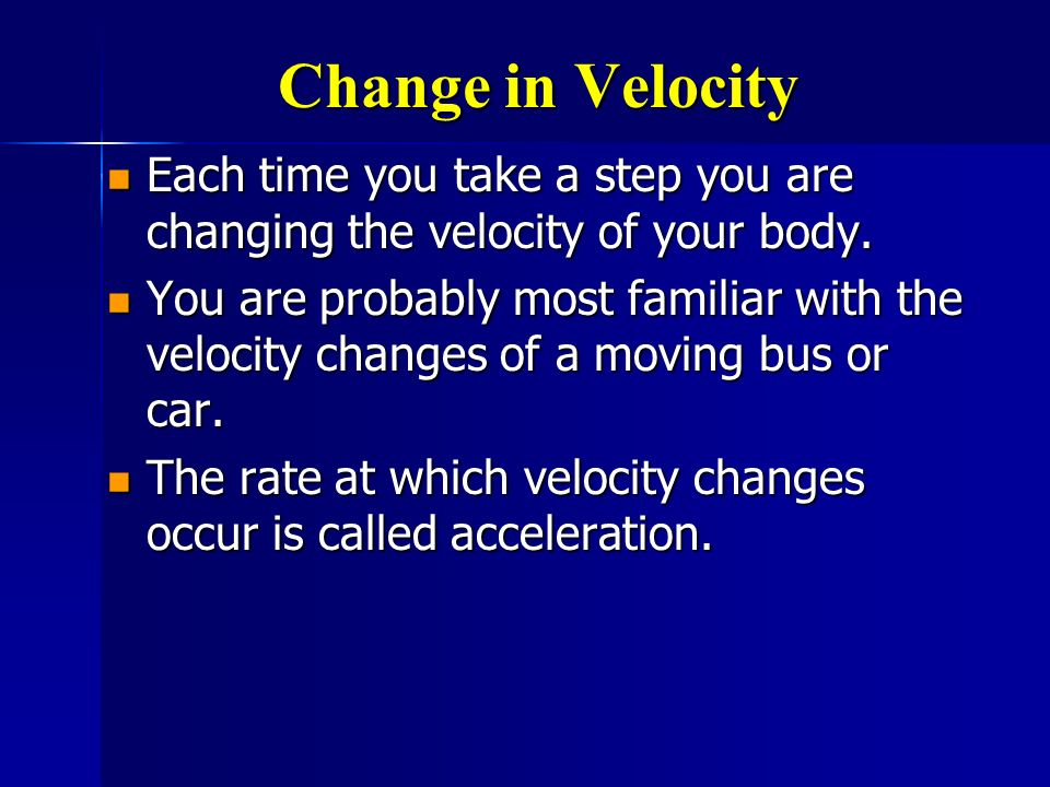 Change in Velocity Each time you take a step you are changing the velocity of your body.