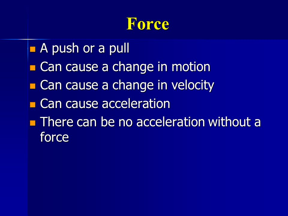 Force A push or a pull Can cause a change in motion