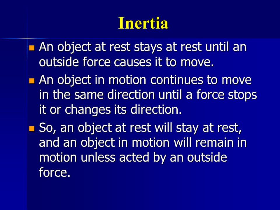 Inertia An object at rest stays at rest until an outside force causes it to move.