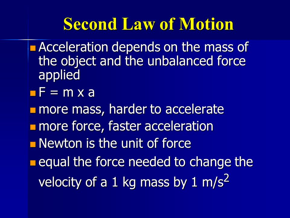 Second Law of Motion Acceleration depends on the mass of the object and the unbalanced force applied.