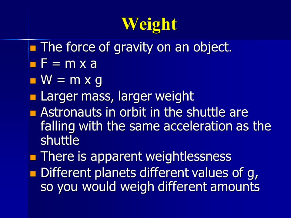 Weight The force of gravity on an object. F = m x a W = m x g