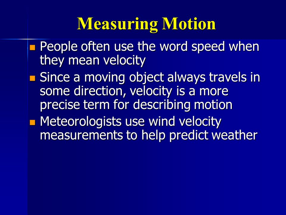 Measuring Motion People often use the word speed when they mean velocity.