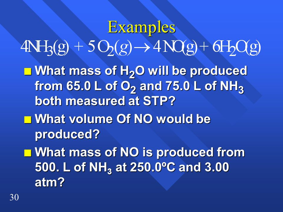 Examples What mass of H2O will be produced from 65.0 L of O2 and 75.0 L of NH3 both measured at STP