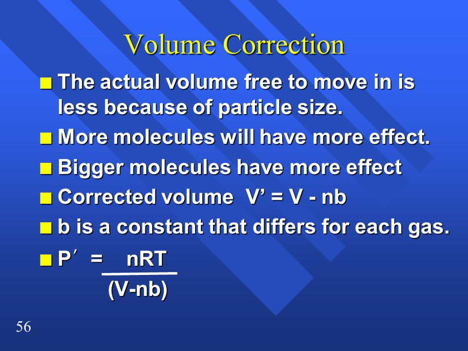 Volume Correction The actual volume free to move in is less because of particle size. More molecules will have more effect.