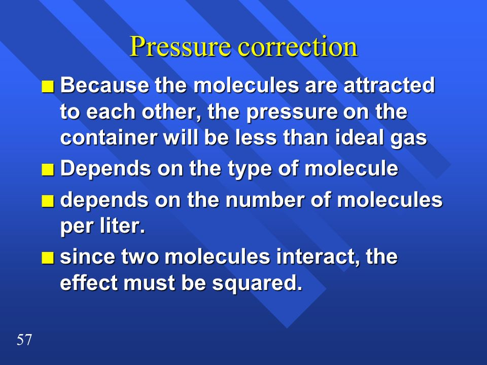 Pressure correction Because the molecules are attracted to each other, the pressure on the container will be less than ideal gas.