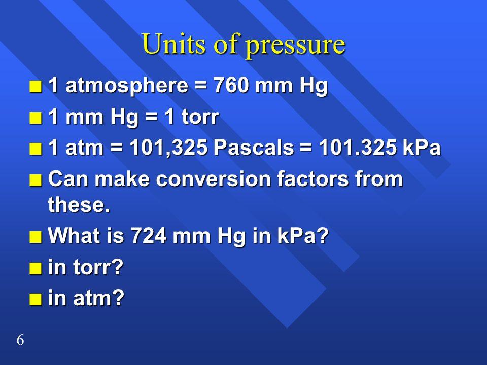Units of pressure 1 atmosphere = 760 mm Hg 1 mm Hg = 1 torr