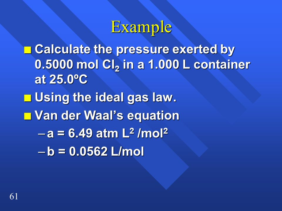 Example Calculate the pressure exerted by 0.5000 mol Cl2 in a 1.000 L container at 25.0ºC. Using the ideal gas law.