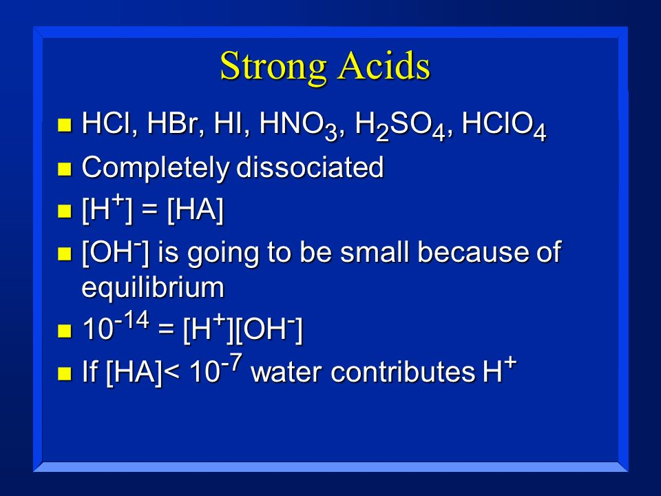 Strong Acids HCl, HBr, HI, HNO3, H2SO4, HClO4 Completely dissociated