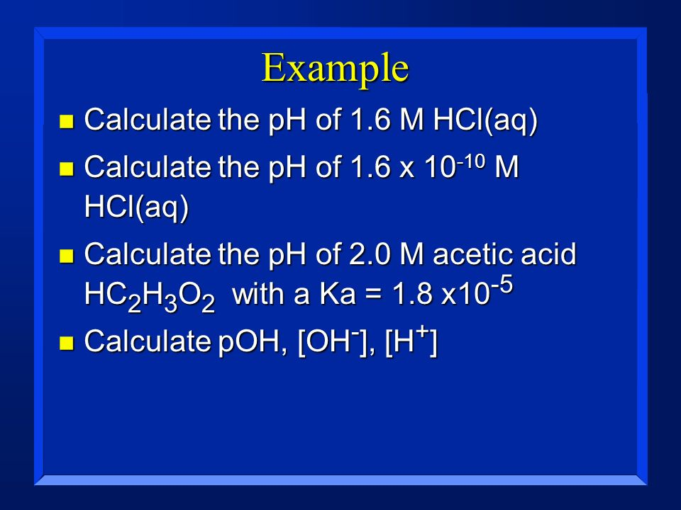 Example Calculate the pH of 1.6 M HCl(aq)