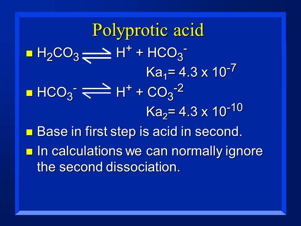 Polyprotic acid H2CO3 H+ + HCO3- Ka1= 4.3 x 10-7