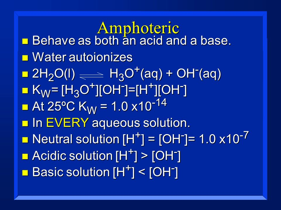 Amphoteric Behave as both an acid and a base. Water autoionizes