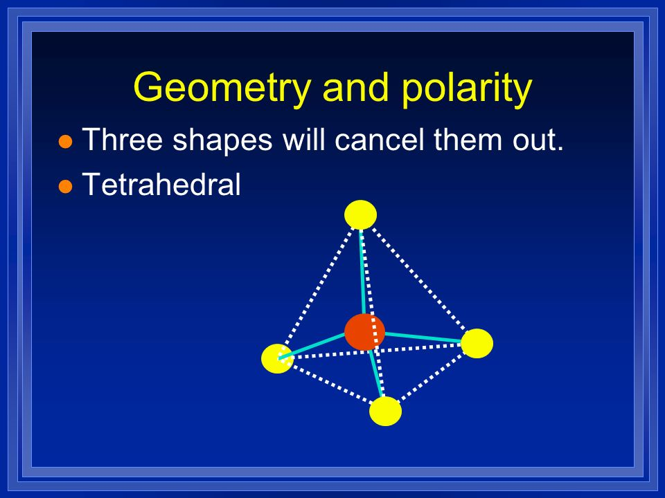 Geometry and polarity Three shapes will cancel them out. Tetrahedral