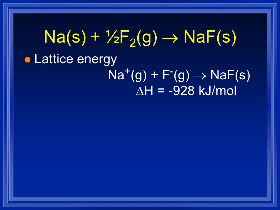 Na(s) + ½F2(g) ® NaF(s) Lattice energy Na+(g) + F-(g) ® NaF(s) DH = -928 kJ/mol