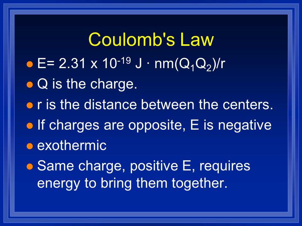 Coulomb s Law E= 2.31 x 10-19 J · nm(Q1Q2)/r Q is the charge.