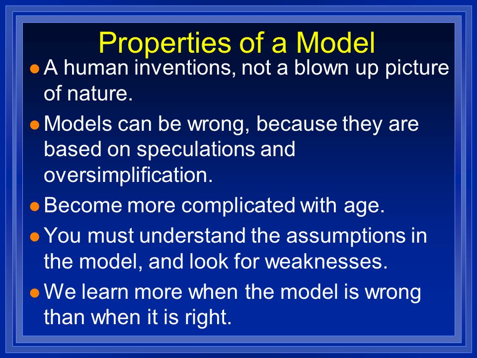 Properties of a Model A human inventions, not a blown up picture of nature.