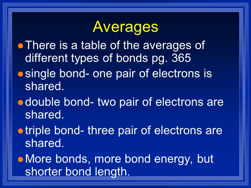 Averages There is a table of the averages of different types of bonds pg. 365. single bond- one pair of electrons is shared.