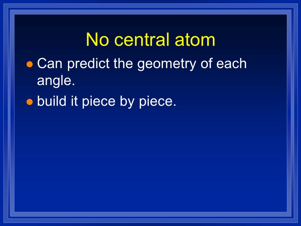 No central atom Can predict the geometry of each angle.