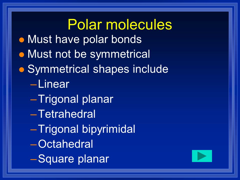 Polar molecules Must have polar bonds Must not be symmetrical