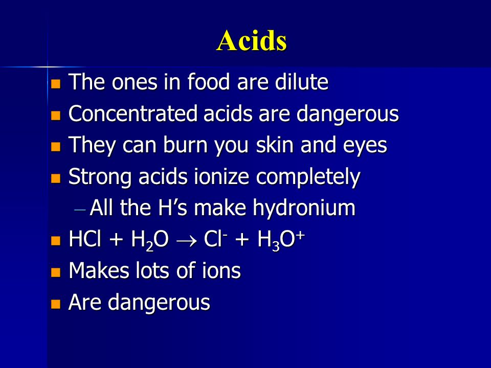 Acids The ones in food are dilute Concentrated acids are dangerous