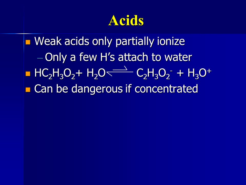 Acids Weak acids only partially ionize Only a few H's attach to water