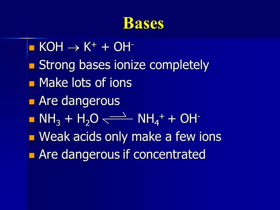 Bases KOH  K+ + OH- Strong bases ionize completely Make lots of ions