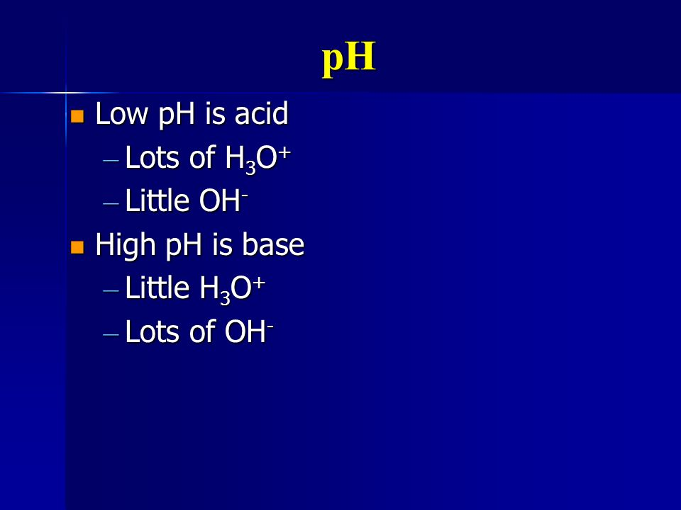 pH Low pH is acid Lots of H3O+ Little OH- High pH is base Little H3O+