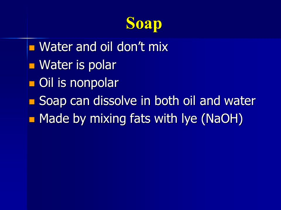 Soap Water and oil don't mix Water is polar Oil is nonpolar
